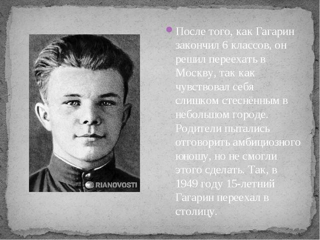 После того, как Гагарин закончил 6 классов, он решил переехать в Москву, так...