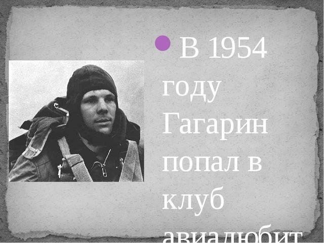 В 1954 году Гагарин попал в клуб авиалюбителей, где в том числе читались док...