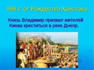 988 г. от Рождества Христова Князь Владимир призвал жителей Киева креститься