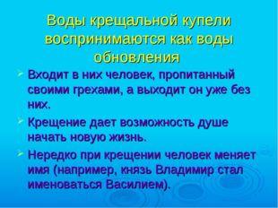 Воды крещальной купели воспринимаются как воды обновления Входит в них челове