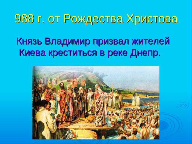 988 г. от Рождества Христова Князь Владимир призвал жителей Киева креститься...