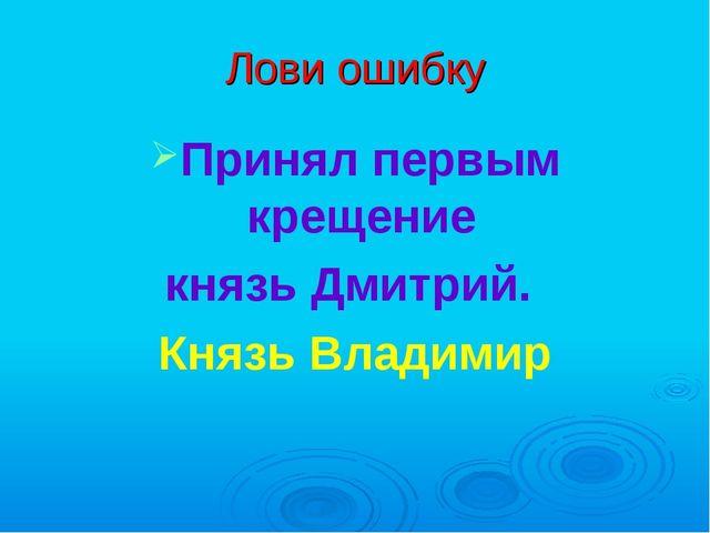Лови ошибку Принял первым крещение князь Дмитрий. Князь Владимир