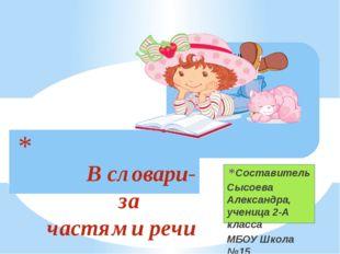 Составитель Сысоева Александра, ученица 2-А класса МБОУ Школа №15 В словари-з