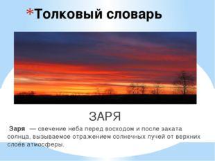 Толковый словарь ЗАРЯ Заря́— свечение неба перед восходом и после заката сол