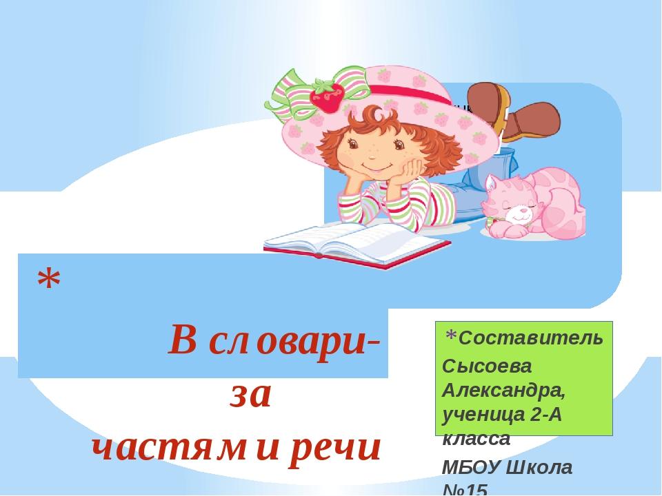 Составитель Сысоева Александра, ученица 2-А класса МБОУ Школа №15 В словари-з...