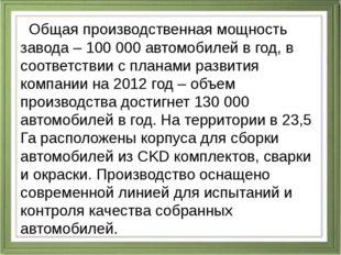 Общая производственная мощность завода – 100 000 автомобилей в год, в соотве