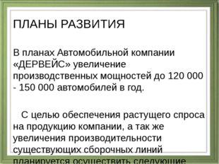 ПЛАНЫ РАЗВИТИЯ В планах Автомобильной компании «ДЕРВЕЙС» увеличение производс