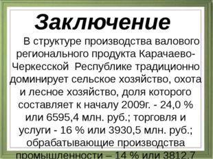 Заключение В структуре производства валового регионального продукта Карачаево