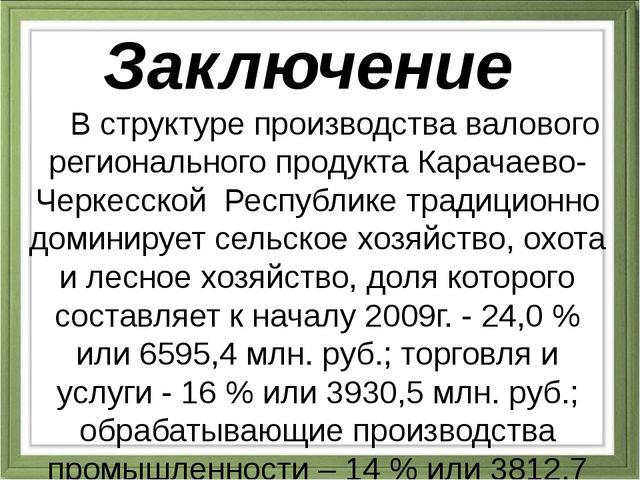 Заключение В структуре производства валового регионального продукта Карачаево...