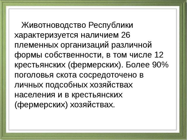 Животноводство Республики характеризуется наличием 26 племенных организаций...