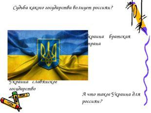 Судьба какого государства волнует россиян? А что такое Украина для россиян? У