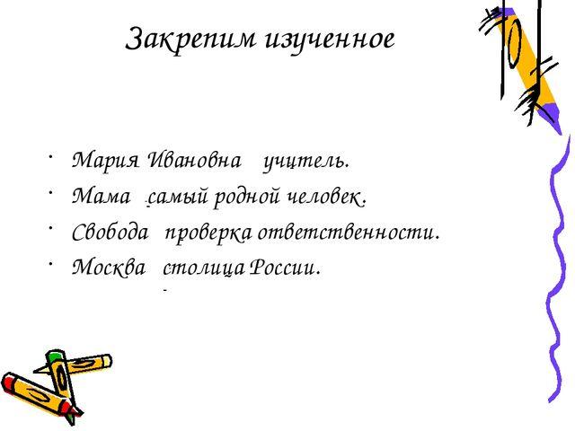 Закрепим изученное Мария Ивановна учитель. Мама самый родной человек. Свобода...