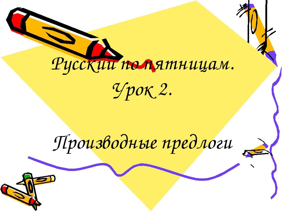 Русский по пятницам. Урок 2. Производные предлоги