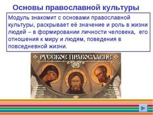 Основы православной культуры Модуль знакомит с основами православной культуры