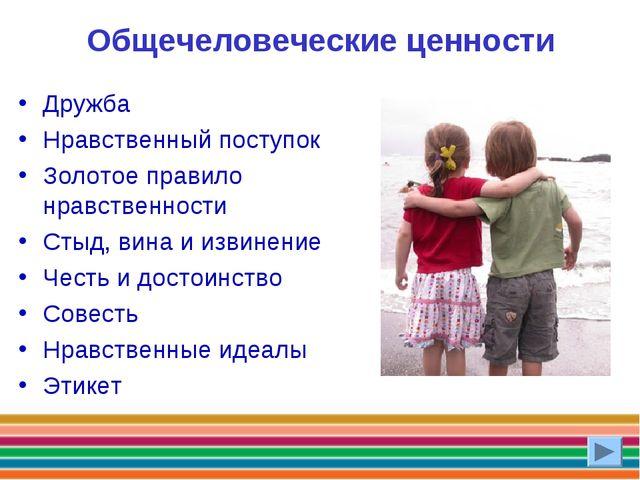 Общечеловеческие ценности Дружба Нравственный поступок Золотое правило нравст...