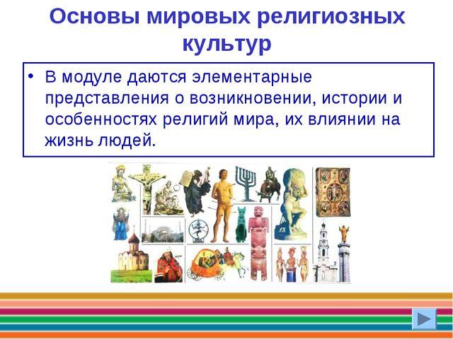 Основы мировых религиозных культур В модуле даются элементарные представления...