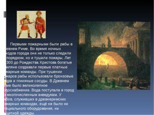 Первыми пожарными были рабы в Древнем Риме. Во время ночных обходов города о