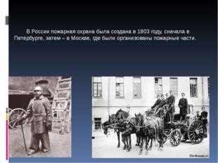 В России пожарная охрана была создана в 1803 году, сначала в Петербурге, зат