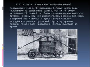 В 60-х годах 16 века был изобретён первый передвижной насос. Он напоминал бо