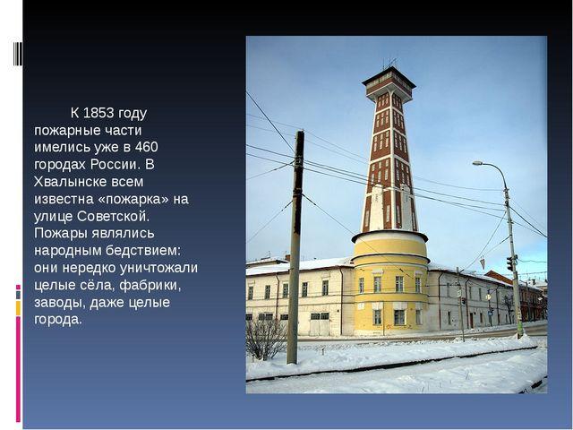 К 1853 году пожарные части имелись уже в 460 городах России. В Хвалынске все...