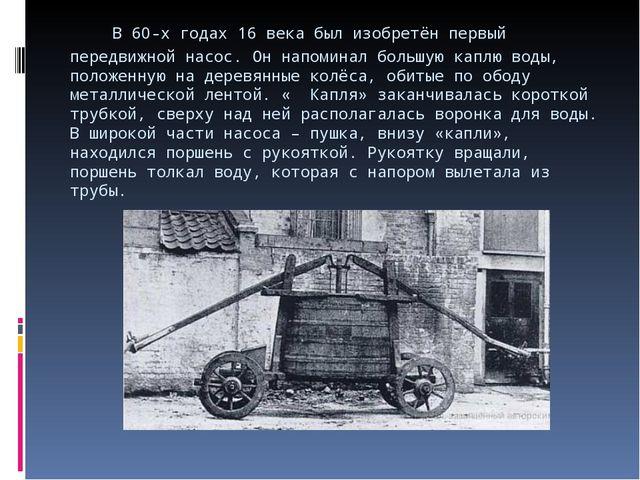 В 60-х годах 16 века был изобретён первый передвижной насос. Он напоминал бо...