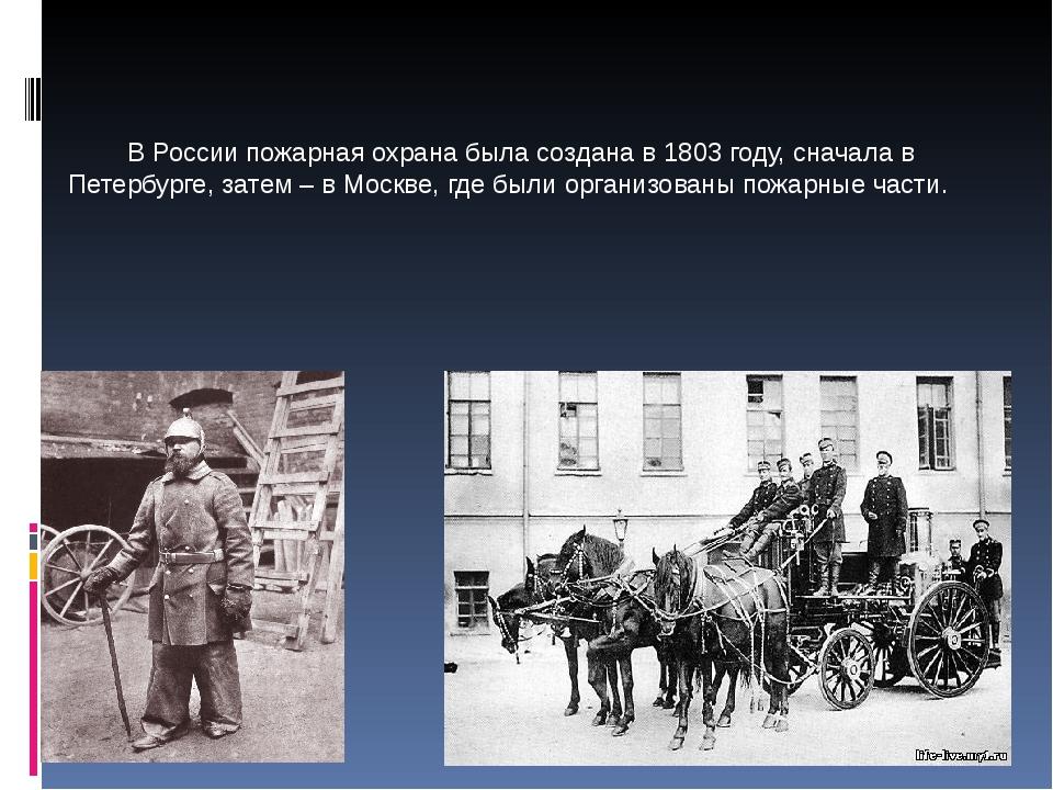 В России пожарная охрана была создана в 1803 году, сначала в Петербурге, зат...