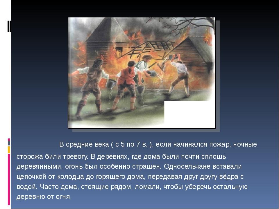В средние века ( с 5 по 7 в. ), если начинался пожар, ночные сторожа били тр...