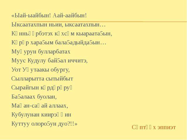 «Ыай-ыайбын! Аай-аайбын! Ыксаатахпын ньии, ыксаатахпын… Көнньүөрбэтэх көхсүм...