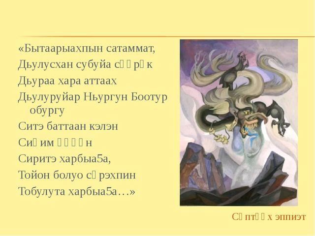 «Бытаарыахпын сатаммат, Дьулусхан субуйа сүүрүк Дьураа хара аттаах Дьулуруйар...