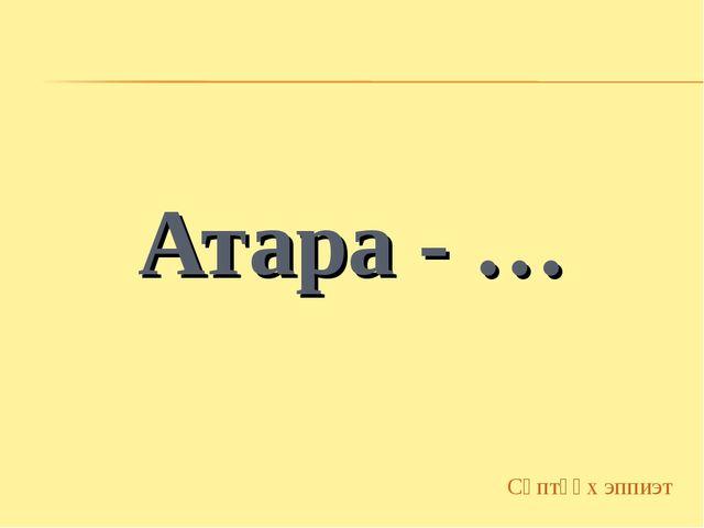 Атара - … Сөптөөх эппиэт