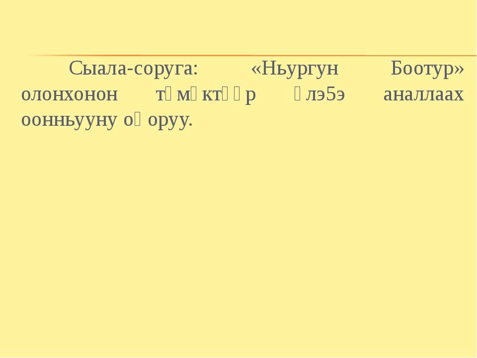 Сыала-соруга: «Ньургун Боотур» олонхонон түмүктүүр үлэ5э аналлаах оонньууну...