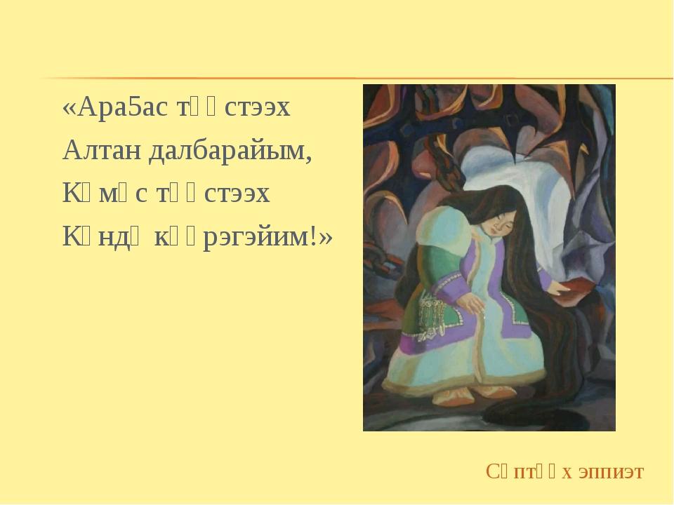 «Ара5ас түөстээх Алтан далбарайым, Көмүс түөстээх Күндү күөрэгэйим!» Сөптөөх...