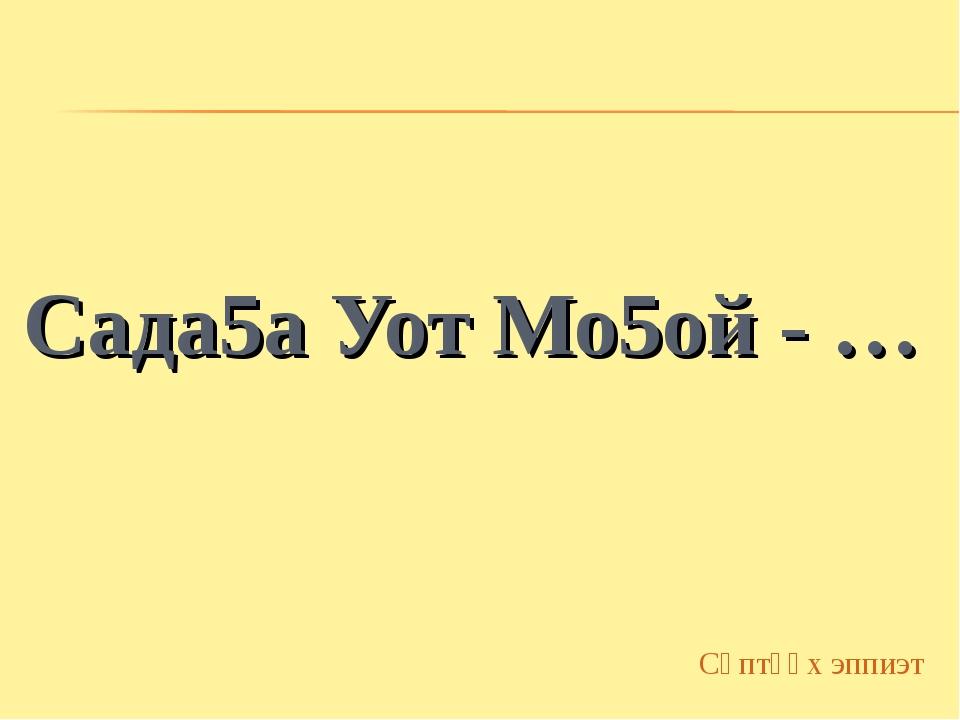 Сада5а Уот Мо5ой - … Сөптөөх эппиэт