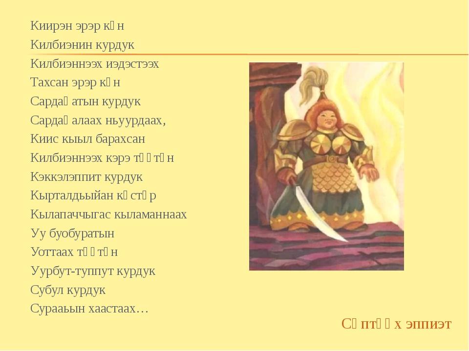 Киирэн эрэр күн Килбиэнин курдук Килбиэннээх иэдэстээх Тахсан эрэр күн Сардаң...