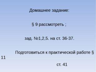 Домашнее задание: § 9 рассмотреть ; зад. №1,2,5. на ст. 36-37. Подготовиться