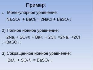 Пример: Молекулярное уравнение: Na2SO4 + BaCl2 = 2NaCl + BaSO4 ↓ 2) Полное и