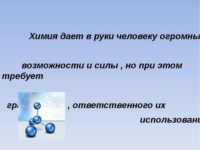 Химия дает в руки человеку огромные возможности и силы , но при этом требует...