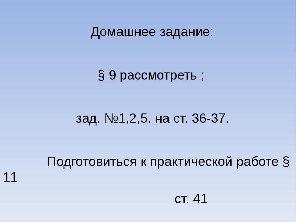 Домашнее задание: § 9 рассмотреть ; зад. №1,2,5. на ст. 36-37. Подготовиться...