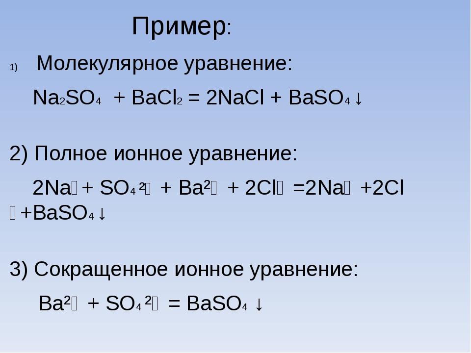 Пример: Молекулярное уравнение: Na2SO4 + BaCl2 = 2NaCl + BaSO4 ↓ 2) Полное и...
