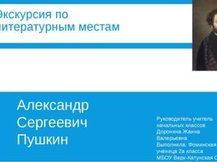 Экскурсия по литературным местам Александр Сергеевич Пушкин Руководитель учит