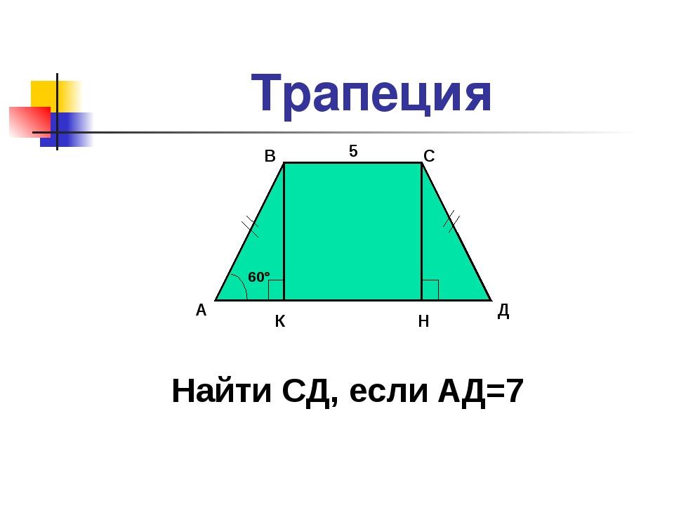 Трапеция 60° А В С Д К Н Найти СД, если АД=7 5