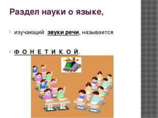 Раздел науки о языке, изучающий звуки речи, называется Ф О Н Е Т И К О Й.