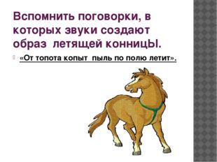 Вспомнить поговорки, в которых звуки создают образ летящей конницЫ. «От топот