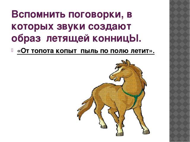 Вспомнить поговорки, в которых звуки создают образ летящей конницЫ. «От топот...