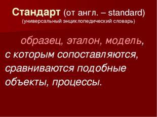 Стандарт (от англ. – standard) (универсальный энциклопедический словарь) об