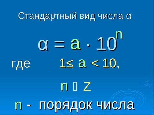 Стандартный вид числа α α = ∙ 10 n где 1≤ < 10, ͼ Z - порядок числа n n а а