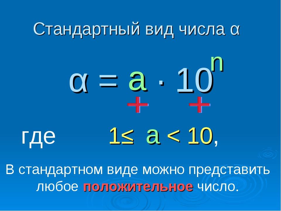 Стандартный вид числа α α = ∙ 10 n где 1≤ < 10, а а В стандартном виде можно...