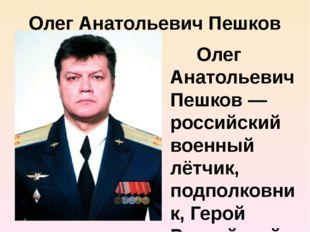 Олег Анатольевич Пешков Олег Анатольевич Пешков — российский военный лётчик,