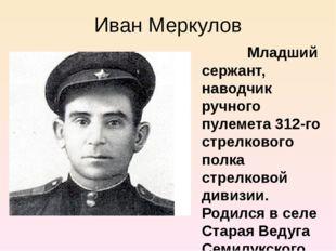 Иван Меркулов Младший сержант, наводчик ручного пулемета 312-го стрелкового п