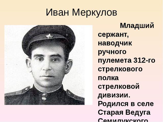 Иван Меркулов Младший сержант, наводчик ручного пулемета 312-го стрелкового п...